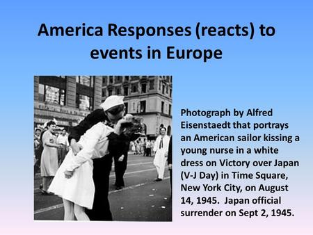 America Responses (reacts) to events in Europe Photograph by Alfred Eisenstaedt that portrays an American sailor kissing a young nurse in a white dress.