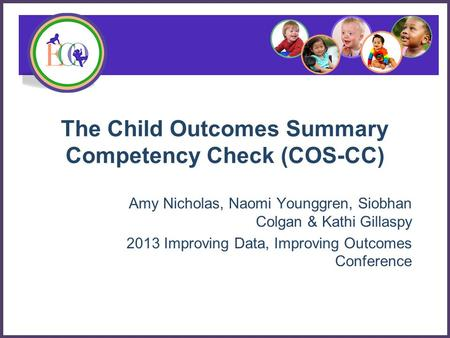 The Child Outcomes Summary Competency Check (COS-CC) Amy Nicholas, Naomi Younggren, Siobhan Colgan & Kathi Gillaspy 2013 Improving Data, Improving Outcomes.