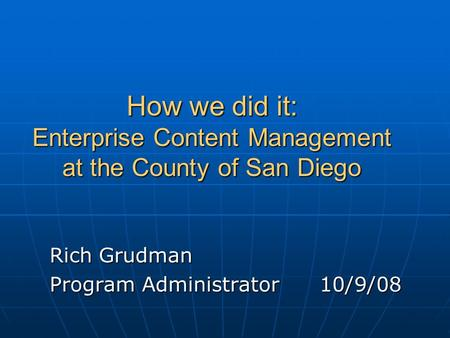 How we did it: Enterprise Content Management at the County of San Diego Rich Grudman Program Administrator10/9/08.