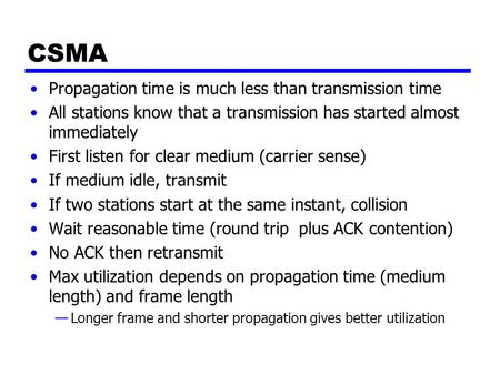 CSMA Propagation time is much less than transmission time All stations know that a transmission has started almost immediately First listen for clear medium.
