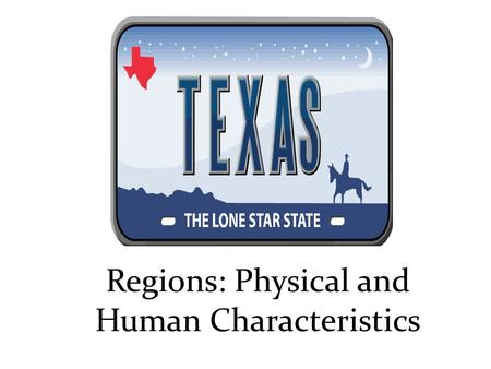 Regions: Physical and Human Characteristics. Objectives : Know the 4 regions of Texas Understand the different physical characteristics of each region.