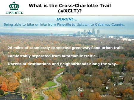 What is the Cross-Charlotte Trail (#XCLT)? IMAGINE... 26 miles of seamlessly connected greenways and urban trails. Comfortably separated from automobile.