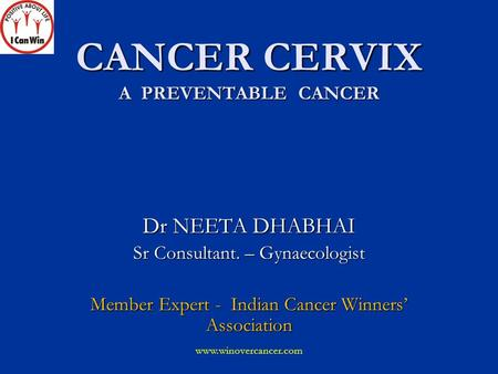 CANCER CERVIX A PREVENTABLE CANCER Dr NEETA DHABHAI Sr Consultant. – Gynaecologist Member Expert - Indian Cancer Winners' Association www.winovercancer.com.