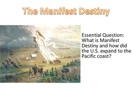 Essential Question: What is Manifest Destiny and how did the U.S. expand to the Pacific coast?