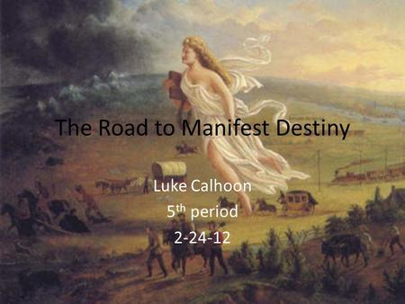The Road to Manifest Destiny Luke Calhoon 5 th period 2-24-12.