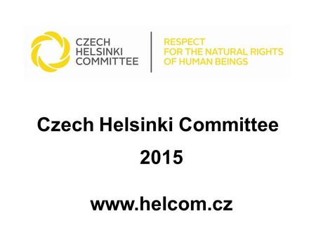 Czech Helsinki Committee 2015 www.helcom.cz. Czech Helsinki Committee Mission: to foster and protect Human Rights (HR), which are the key values of every.
