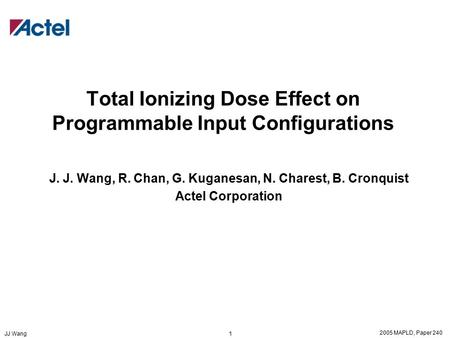 2005 MAPLD, Paper 240 JJ Wang 1 Total Ionizing Dose Effect on Programmable Input Configurations J. J. Wang, R. Chan, G. Kuganesan, N. Charest, B. Cronquist.
