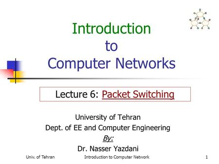 Univ. of TehranIntroduction to Computer Network1 Introduction to Computer Networks University of Tehran Dept. of EE and Computer Engineering By: Dr. Nasser.