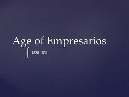 { Age of Empresarios 1820-1831.  First Anglo American to secure permission from Spain to bring American settlers into Texas.  First offer to bring 300.