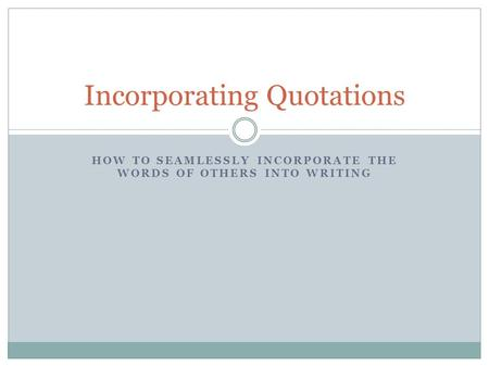HOW TO SEAMLESSLY INCORPORATE THE WORDS OF OTHERS INTO WRITING Incorporating Quotations.
