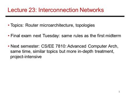 1 Lecture 23: Interconnection Networks Topics: Router microarchitecture, topologies Final exam next Tuesday: same rules as the first midterm Next semester: