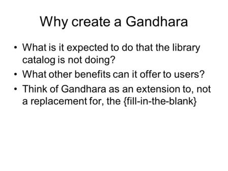 Why create a Gandhara What is it expected to do that the library catalog is not doing? What other benefits can it offer to users? Think of Gandhara as.