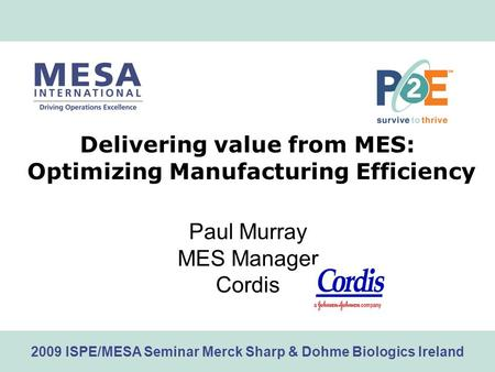 Www.mesa.org 2009 ISPE/MESA Seminar Merck Sharp & Dohme Biologics Ireland Delivering value from MES: Optimizing Manufacturing Efficiency Paul Murray MES.