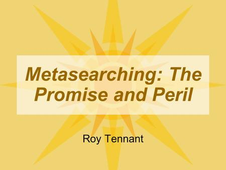 Metasearching: The Promise and Peril Roy Tennant.