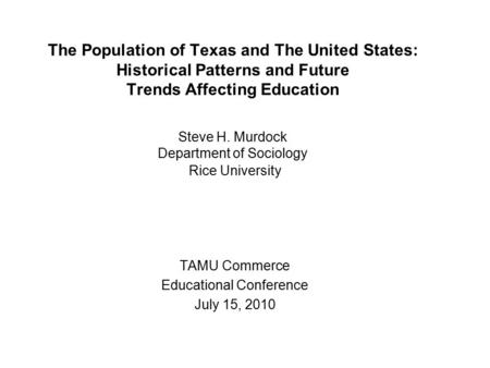 The Population of Texas and The United States: Historical Patterns and Future Trends Affecting Education Steve H. Murdock Department of Sociology Rice.