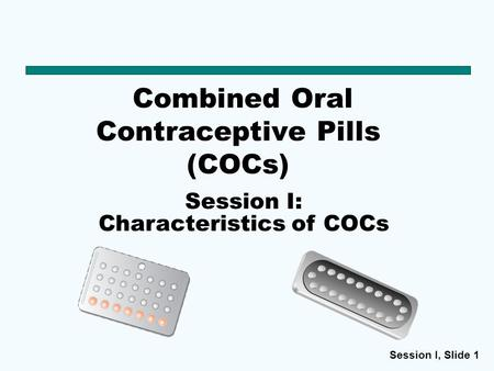 Session I, Slide 1 Combined Oral Contraceptive Pills (COCs) Session I: Characteristics of COCs.