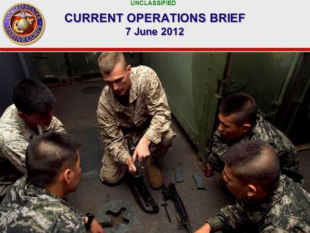UNCLASSIFIED 1 CURRENT OPERATIONS BRIEF 7 June 2012.
