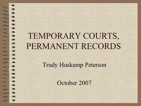 TEMPORARY COURTS, PERMANENT RECORDS Trudy Huskamp Peterson October 2007.