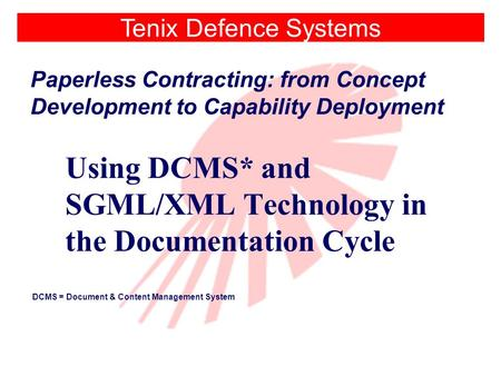 Tenix Defence Systems Paperless Contracting: from Concept Development to Capability Deployment Using DCMS* and SGML/XML Technology in the Documentation.