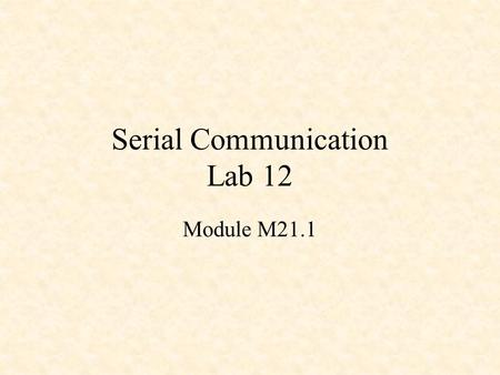 "Serial Communication Lab 12 Module M21.1. Asynchronous Serial I/O ASCII code 54H = 1010100 (""T"") sent with odd parity."