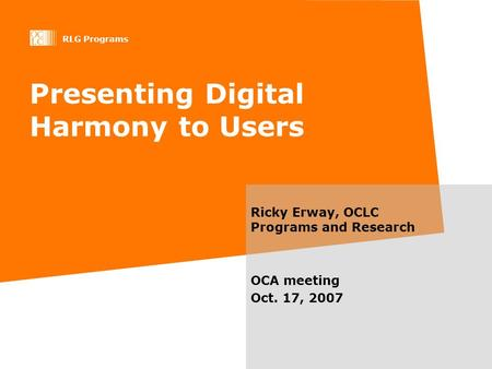 RLG Programs Presenting Digital Harmony to Users Ricky Erway, OCLC Programs and Research OCA meeting Oct. 17, 2007.