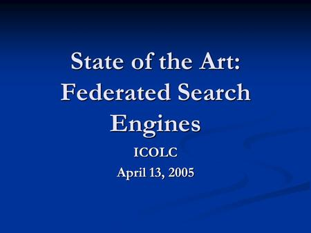 State of the Art: Federated Search Engines ICOLC April 13, 2005.