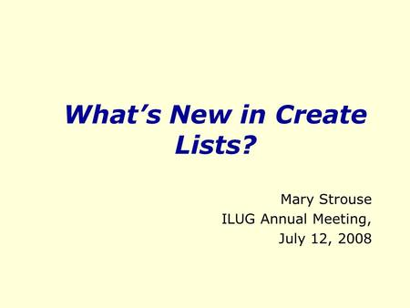 What's New in Create Lists? Mary Strouse ILUG Annual Meeting, July 12, 2008.