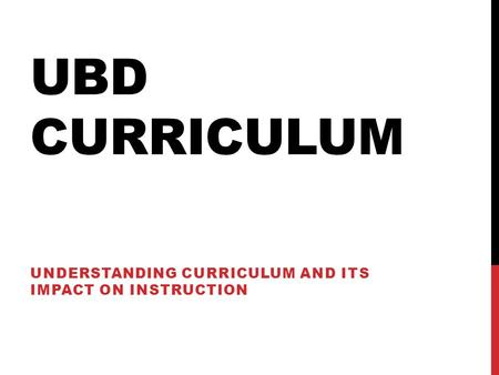 UBD CURRICULUM UNDERSTANDING CURRICULUM AND ITS IMPACT ON INSTRUCTION.