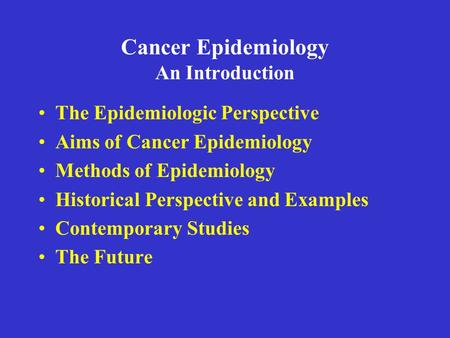 Cancer Epidemiology An Introduction The Epidemiologic Perspective Aims of Cancer Epidemiology Methods of Epidemiology Historical Perspective and Examples.