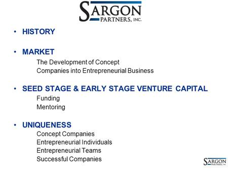 HISTORY MARKET The Development of Concept Companies into Entrepreneurial Business SEED STAGE & EARLY STAGE VENTURE CAPITAL Funding Mentoring UNIQUENESS.