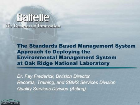 1 The Standards Based Management System Approach to Deploying the Environmental Management System at Oak Ridge National Laboratory Dr. Fay Frederick, Division.