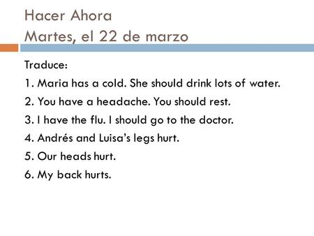 Hacer Ahora Martes, el 22 de marzo Traduce: 1. Maria has a cold. She should drink lots of water. 2. You have a headache. You should rest. 3. I have the.