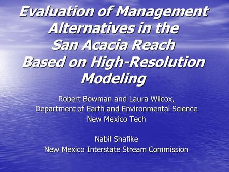 Evaluation of Management Alternatives in the San Acacia Reach Based on High-Resolution Modeling Robert Bowman and Laura Wilcox, Department of Earth and.