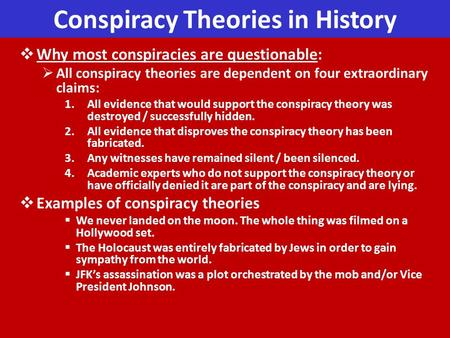 Conspiracy Theories in History  Why most conspiracies are questionable:  All conspiracy theories are dependent on four extraordinary claims: 1.All evidence.