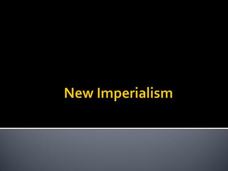 " Imperialism- extension of a nation's power over other lands  Imperialism after 1880 ""new Imperialism""  Focused on controlling lands ▪ Making the imperializing."