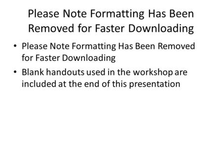 Please Note Formatting Has Been Removed for Faster Downloading Blank handouts used in the workshop are included at the end of this presentation.
