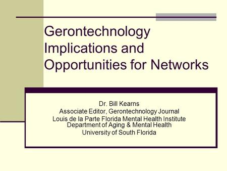 Gerontechnology Implications and Opportunities for Networks Dr. Bill Kearns Associate Editor, Gerontechnology Journal Louis de la Parte Florida Mental.