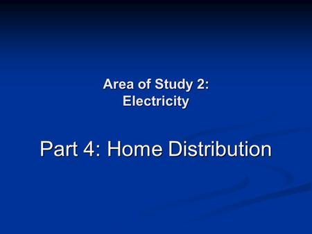 Area of Study 2: Electricity Part 4: Home Distribution.