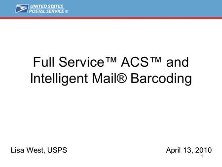 1 Full Service™ ACS™ and Intelligent Mail® Barcoding Lisa West, USPSApril 13, 2010.
