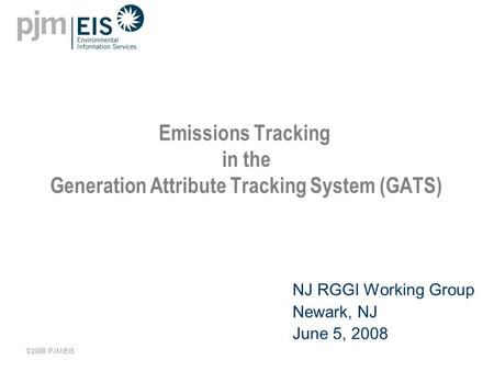 ©2008 PJM EIS Emissions Tracking in the Generation Attribute Tracking System (GATS) NJ RGGI Working Group Newark, NJ June 5, 2008.