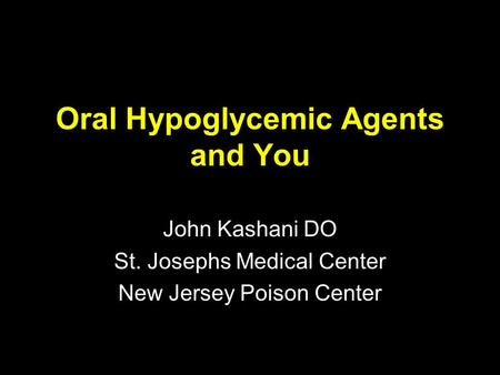 Oral Hypoglycemic Agents and You John Kashani DO St. Josephs Medical Center New Jersey Poison Center.