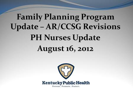 <strong>Family</strong> <strong>Planning</strong> Program Update – AR/CCSG Revisions PH Nurses Update August 16, 2012.