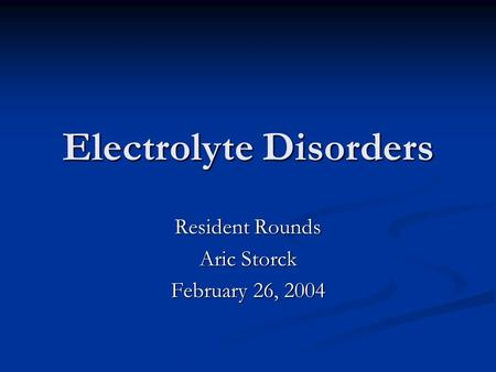 Electrolyte Disorders Resident Rounds Aric Storck February 26, 2004.