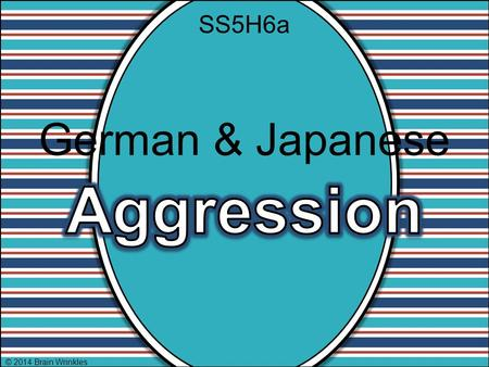 SS5H6a German & Japanese Aggression © 2014 Brain Wrinkles.