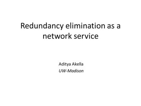 Redundancy elimination as a network service Aditya Akella UW-Madison.