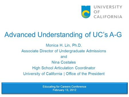Advanced Understanding of UC's A-G Monica H. Lin, Ph.D. Associate Director of Undergraduate Admissions and Nina Costales High School Articulation Coordinator.