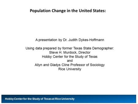 Population Change in the United States: Hobby Center for the Study of Texas at Rice University A presentation by Dr. Judith Dykes-Hoffmann Using data prepared.