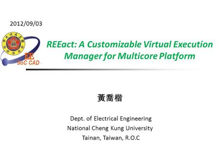 REEact: A Customizable Virtual Execution Manager for Multicore Platform 黃喬楷 Dept. of Electrical Engineering National Cheng Kung University Tainan, Taiwan,