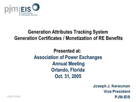 ©2005 PJM EIS Generation Attributes Tracking System Generation Certificates / Monetization of RE Benefits Presented at: Association of Power Exchanges.