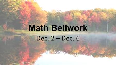 Math Bellwork Dec. 2 – Dec. 6. Bellwork Monday, December 2, 2013 Here is an equation using four 5s to equal 1: (5 ÷ 5) x (5 ÷ 5) =1 Find equations using.